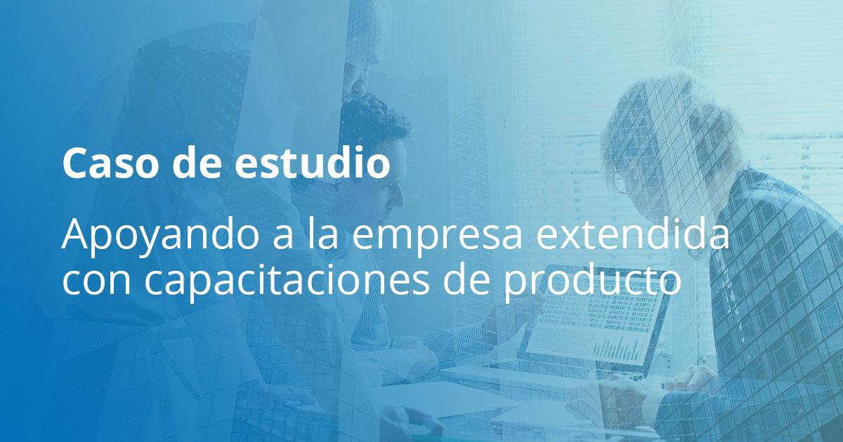 Apoyando a la empresa extendida con capacitaciones de producto